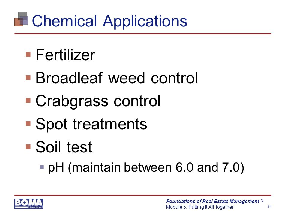 Foundations of Real Estate Management Module 5: Putting It All Together 11 ® Chemical Applications  Fertilizer  Broadleaf weed control  Crabgrass control  Spot treatments  Soil test  pH (maintain between 6.0 and 7.0)