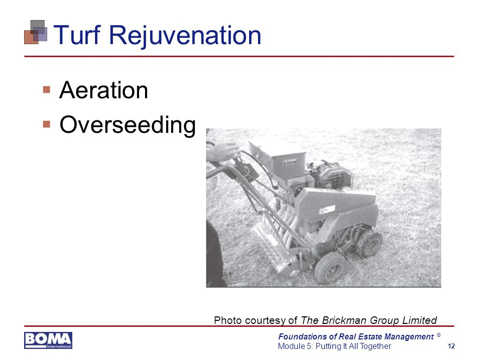Foundations of Real Estate Management Module 5: Putting It All Together 12 ® Turf Rejuvenation  Aeration  Overseeding Photo courtesy of The Brickman Group Limited