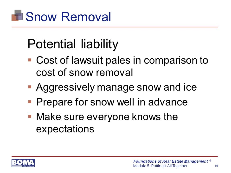 Foundations of Real Estate Management Module 5: Putting It All Together 19 ® Snow Removal Potential liability  Cost of lawsuit pales in comparison to cost of snow removal  Aggressively manage snow and ice  Prepare for snow well in advance  Make sure everyone knows the expectations