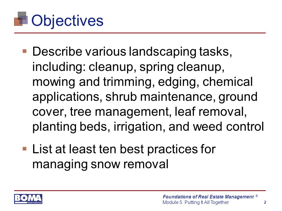 Foundations of Real Estate Management Module 5: Putting It All Together 2 ® Objectives  Describe various landscaping tasks, including: cleanup, spring cleanup, mowing and trimming, edging, chemical applications, shrub maintenance, ground cover, tree management, leaf removal, planting beds, irrigation, and weed control  List at least ten best practices for managing snow removal