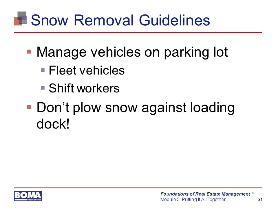 Foundations of Real Estate Management Module 5: Putting It All Together 24 ® Snow Removal Guidelines  Manage vehicles on parking lot  Fleet vehicles  Shift workers  Don't plow snow against loading dock!