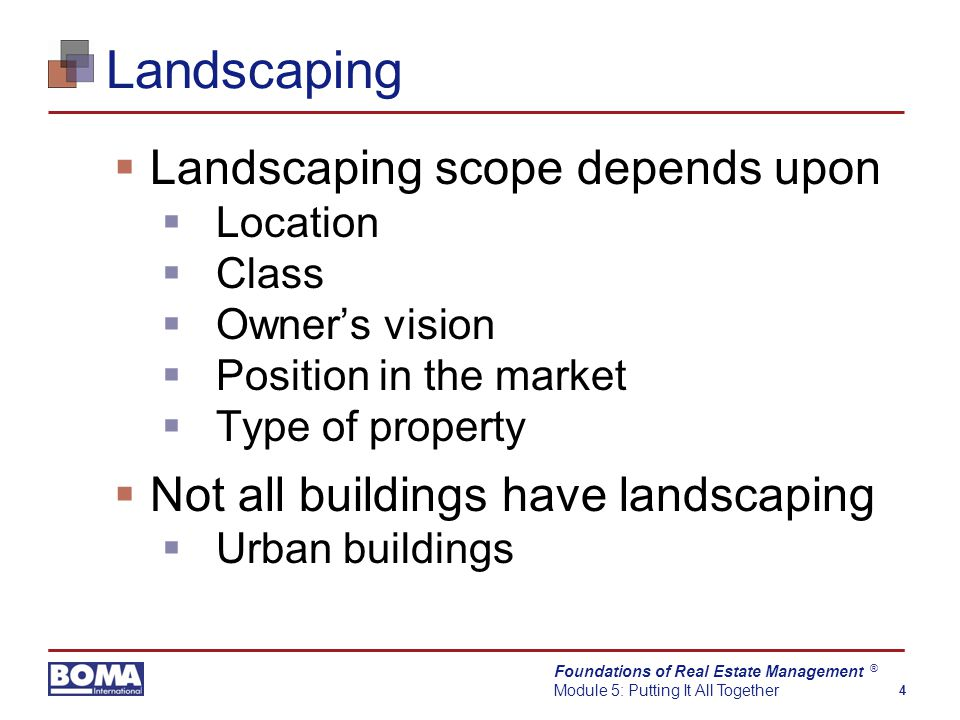 Foundations of Real Estate Management Module 5: Putting It All Together 4 ® Landscaping  Landscaping scope depends upon  Location  Class  Owner's vision  Position in the market  Type of property  Not all buildings have landscaping  Urban buildings