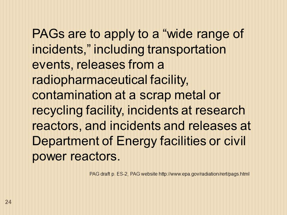 PAGs are to apply to a wide range of incidents, including transportation events, releases from a radiopharmaceutical facility, contamination at a scrap metal or recycling facility, incidents at research reactors, and incidents and releases at Department of Energy facilities or civil power reactors.