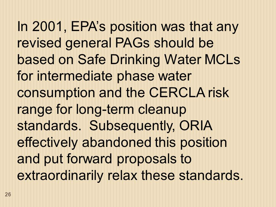 In 2001, EPA's position was that any revised general PAGs should be based on Safe Drinking Water MCLs for intermediate phase water consumption and the CERCLA risk range for long-term cleanup standards.