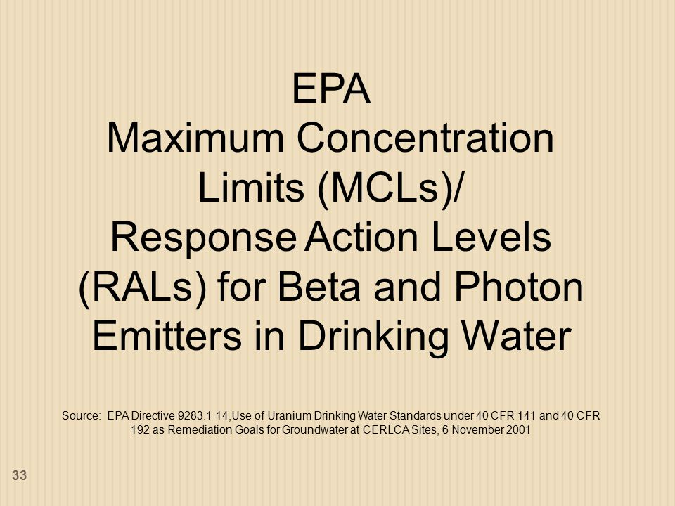 EPA Maximum Concentration Limits (MCLs)/ Response Action Levels (RALs) for Beta and Photon Emitters in Drinking Water Source: EPA Directive 9283.1-14,Use of Uranium Drinking Water Standards under 40 CFR 141 and 40 CFR 192 as Remediation Goals for Groundwater at CERLCA Sites, 6 November 2001 33