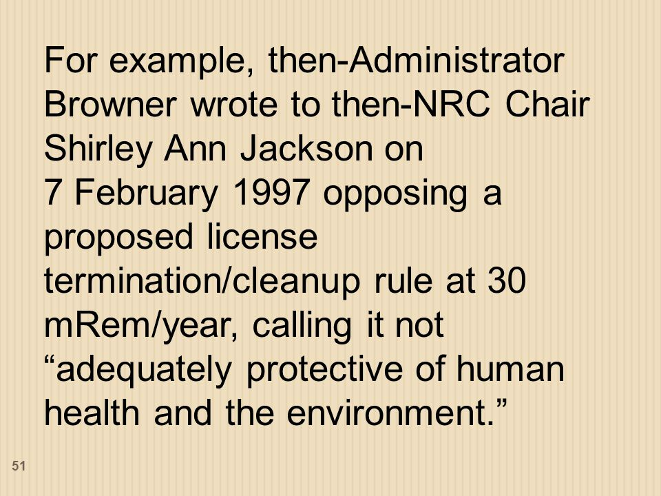 For example, then-Administrator Browner wrote to then-NRC Chair Shirley Ann Jackson on 7 February 1997 opposing a proposed license termination/cleanup rule at 30 mRem/year, calling it not adequately protective of human health and the environment. 51