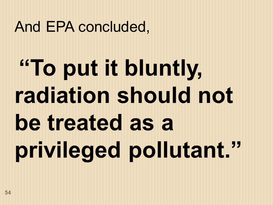 And EPA concluded, To put it bluntly, radiation should not be treated as a privileged pollutant. 54