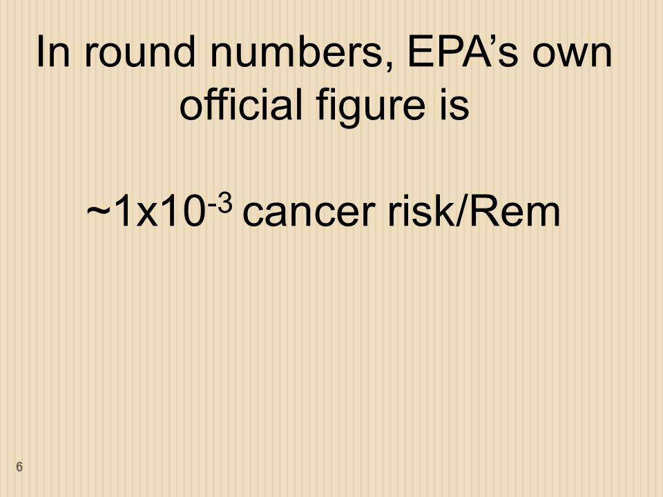 In round numbers, EPA's own official figure is ~1x10 -3 cancer risk/Rem 6