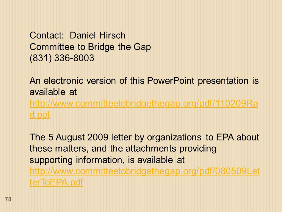 78 Contact: Daniel Hirsch Committee to Bridge the Gap (831) 336-8003 An electronic version of this PowerPoint presentation is available at http://www.committeetobridgethegap.org/pdf/110209Ra d.ppt http://www.committeetobridgethegap.org/pdf/110209Ra d.ppt The 5 August 2009 letter by organizations to EPA about these matters, and the attachments providing supporting information, is available at http://www.committeetobridgethegap.org/pdf/080509Let terToEPA.pdf http://www.committeetobridgethegap.org/pdf/080509Let terToEPA.pdf