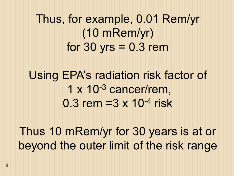 Thus, for example, 0.01 Rem/yr (10 mRem/yr) for 30 yrs = 0.3 rem Using EPA's radiation risk factor of 1 x 10 -3 cancer/rem, 0.3 rem =3 x 10 -4 risk Thus 10 mRem/yr for 30 years is at or beyond the outer limit of the risk range 8