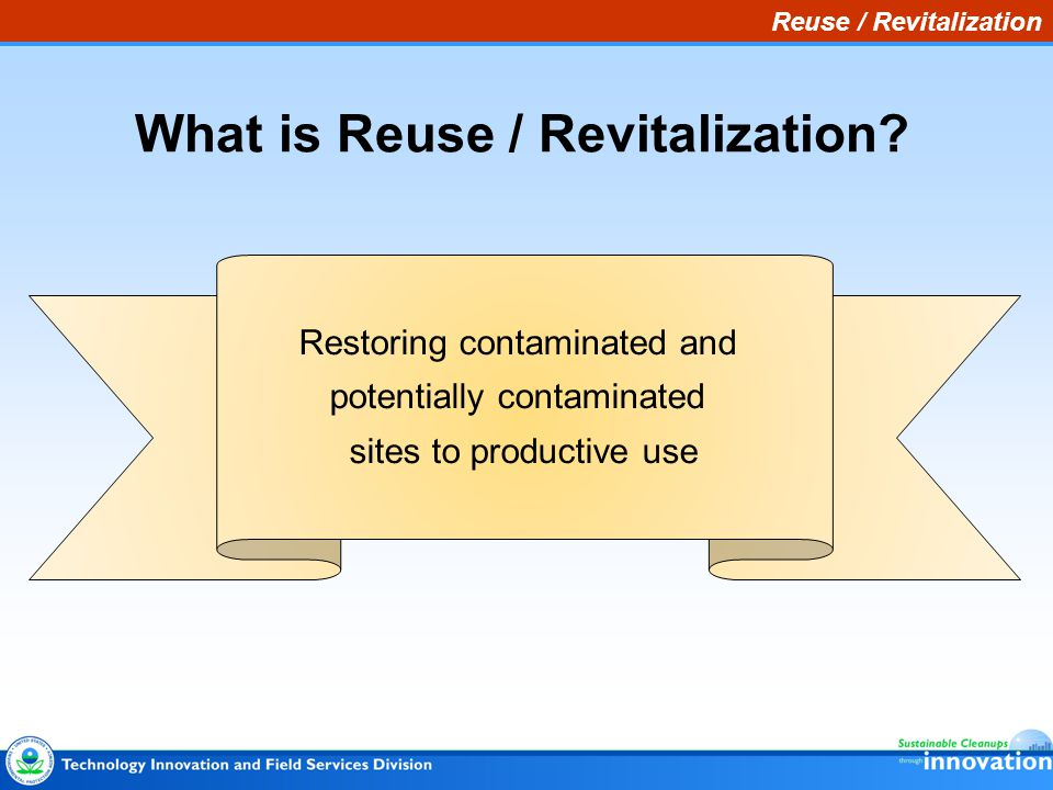 What is Reuse / Revitalization? Restoring contaminated and potentially contaminated sites to productive use