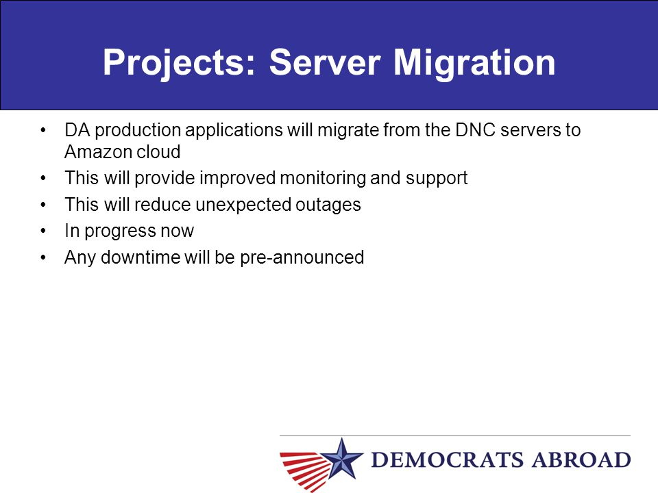 Projects: Server Migration DA production applications will migrate from the DNC servers to Amazon cloud This will provide improved monitoring and supp