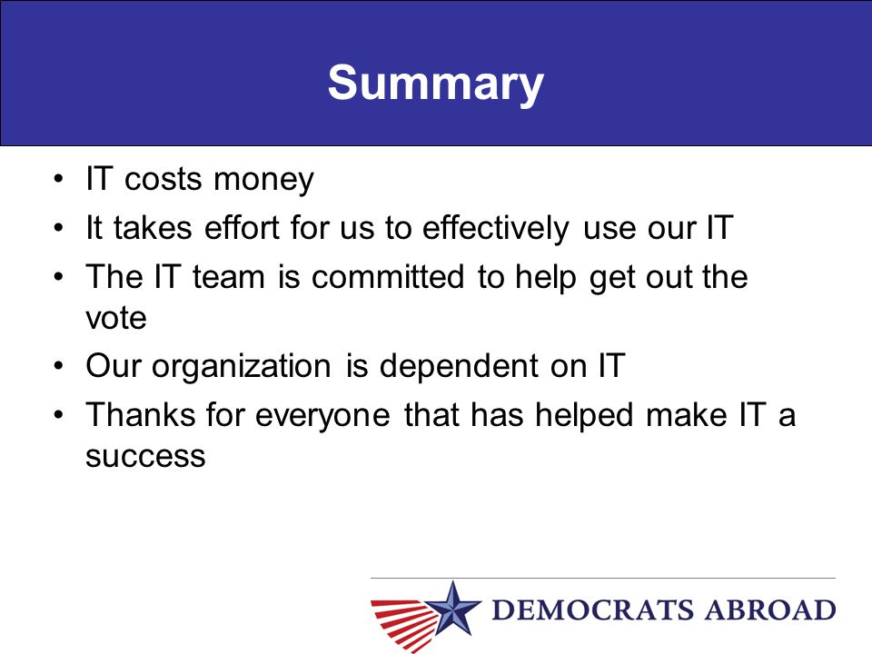 Summary IT costs money It takes effort for us to effectively use our IT The IT team is committed to help get out the vote Our organization is dependen