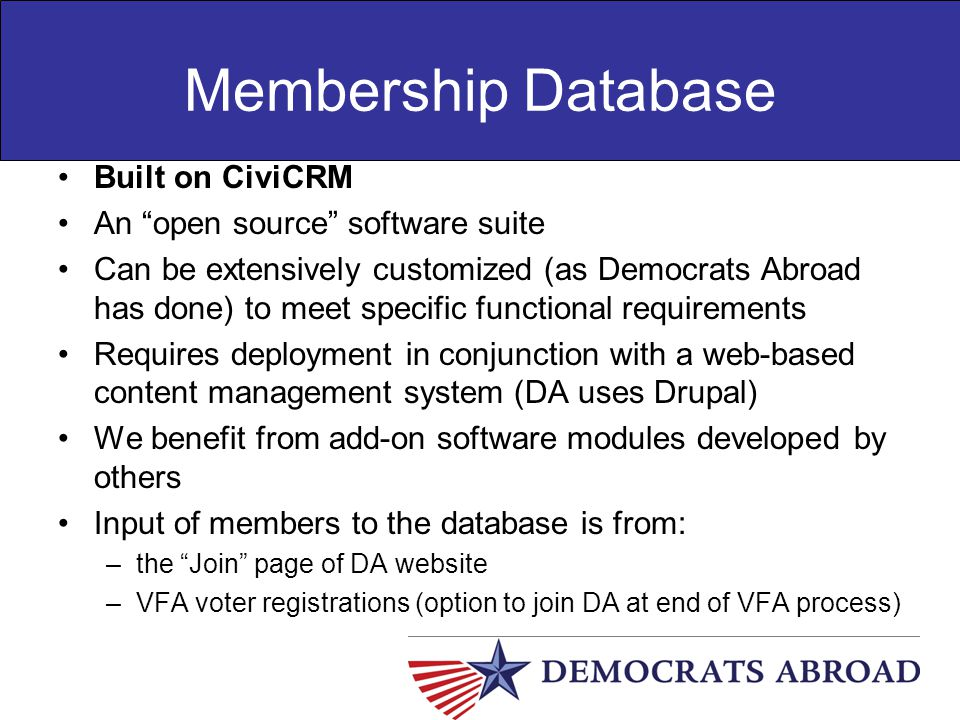 "Membership Database Built on CiviCRM An ""open source"" software suite Can be extensively customized (as Democrats Abroad has done) to meet specific fun"