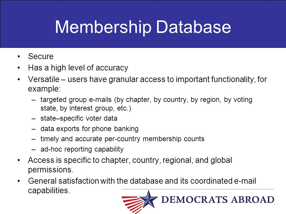 Membership Database Secure Has a high level of accuracy Versatile – users have granular access to important functionality, for example: –targeted grou