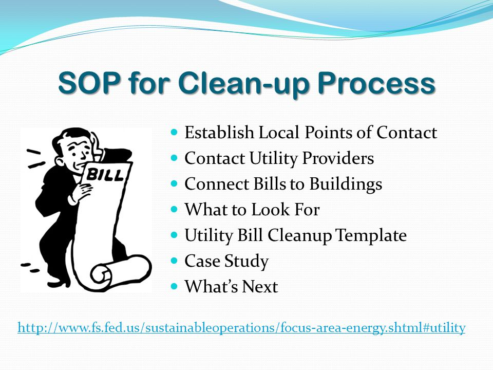 SOP for Clean-up Process Establish Local Points of Contact Contact Utility Providers Connect Bills to Buildings What to Look For Utility Bill Cleanup Template Case Study What's Next http://www.fs.fed.us/sustainableoperations/focus-area-energy.shtml#utility