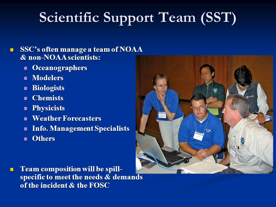 Scientific Support Team (SST) SSC's often manage a team of NOAA & non-NOAA scientists: SSC's often manage a team of NOAA & non-NOAA scientists: Oceanographers Oceanographers Modelers Modelers Biologists Biologists Chemists Chemists Physicists Physicists Weather Forecasters Weather Forecasters Info.