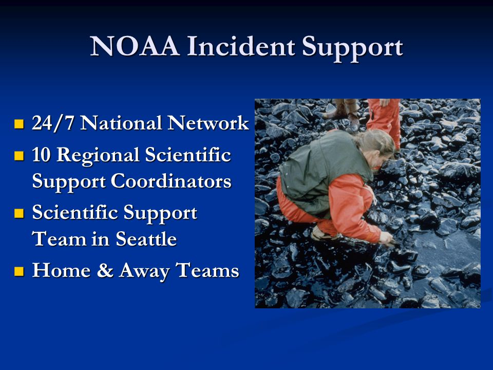 NOAA Incident Support 24/7 National Network 24/7 National Network 10 Regional Scientific Support Coordinators 10 Regional Scientific Support Coordinators Scientific Support Team in Seattle Scientific Support Team in Seattle Home & Away Teams Home & Away Teams