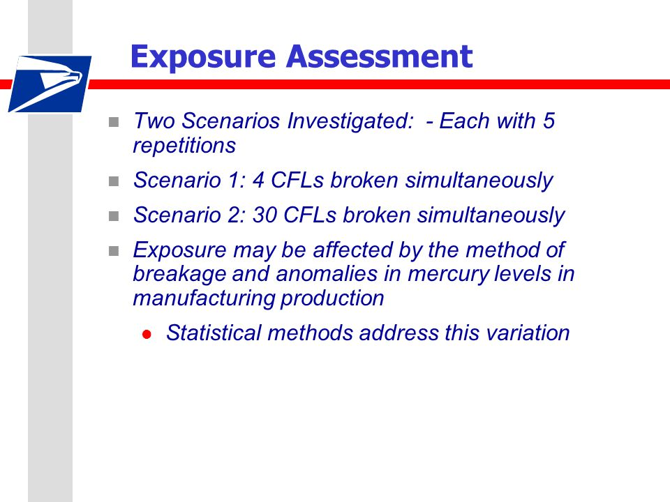 Exposure Assessment n Two Scenarios Investigated: - Each with 5 repetitions n Scenario 1: 4 CFLs broken simultaneously n Scenario 2: 30 CFLs broken simultaneously n Exposure may be affected by the method of breakage and anomalies in mercury levels in manufacturing production l Statistical methods address this variation