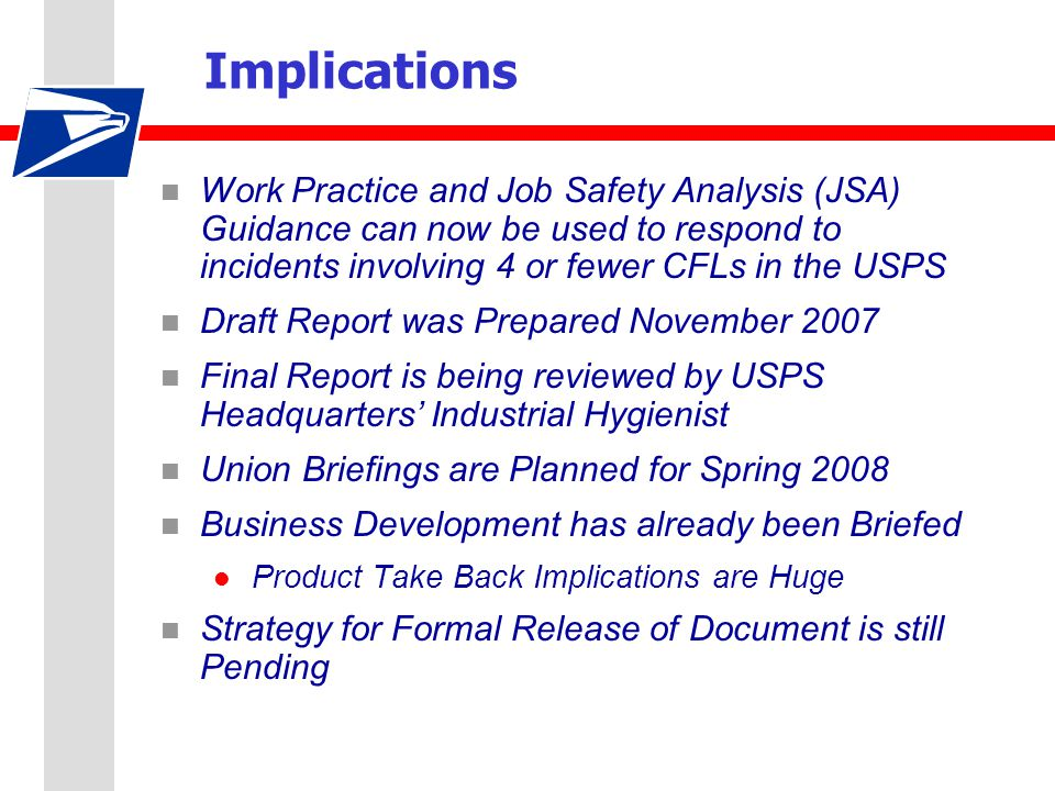 Implications n Work Practice and Job Safety Analysis (JSA) Guidance can now be used to respond to incidents involving 4 or fewer CFLs in the USPS n Draft Report was Prepared November 2007 n Final Report is being reviewed by USPS Headquarters' Industrial Hygienist n Union Briefings are Planned for Spring 2008 n Business Development has already been Briefed l Product Take Back Implications are Huge n Strategy for Formal Release of Document is still Pending