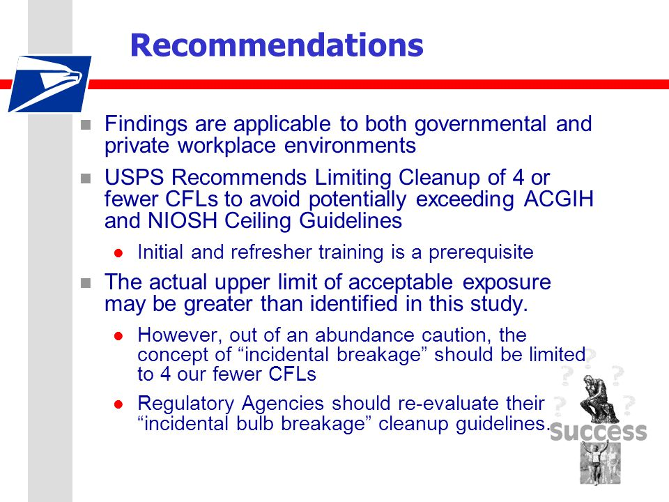 Recommendations n Findings are applicable to both governmental and private workplace environments n USPS Recommends Limiting Cleanup of 4 or fewer CFLs to avoid potentially exceeding ACGIH and NIOSH Ceiling Guidelines l Initial and refresher training is a prerequisite n The actual upper limit of acceptable exposure may be greater than identified in this study.