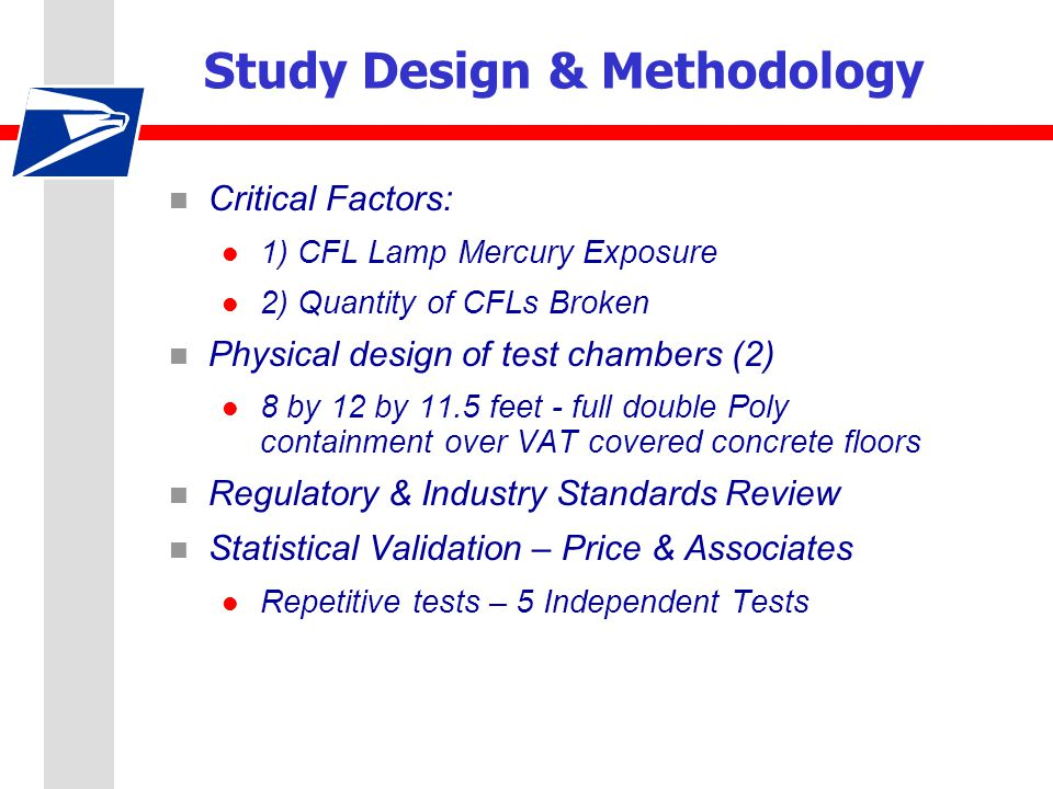 Study Design & Methodology n Critical Factors: l 1) CFL Lamp Mercury Exposure l 2) Quantity of CFLs Broken n Physical design of test chambers (2) l 8 by 12 by 11.5 feet - full double Poly containment over VAT covered concrete floors n Regulatory & Industry Standards Review n Statistical Validation – Price & Associates l Repetitive tests – 5 Independent Tests