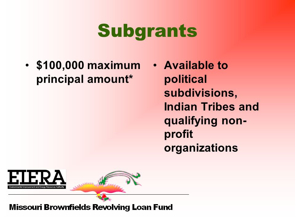 Subgrants $100,000 maximum principal amount* Available to political subdivisions, Indian Tribes and qualifying non- profit organizations