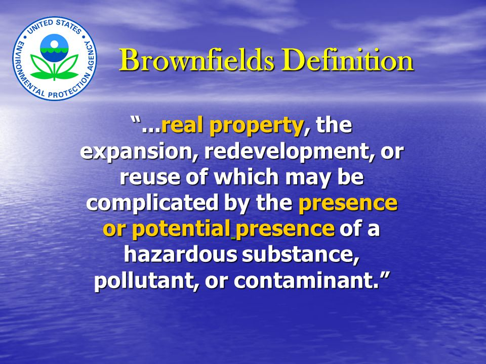 Brownfields Definition ...real property, the expansion, redevelopment, or reuse of which may be complicated by the presence or potential presence of a hazardous substance, pollutant, or contaminant. ...real property, the expansion, redevelopment, or reuse of which may be complicated by the presence or potential presence of a hazardous substance, pollutant, or contaminant.