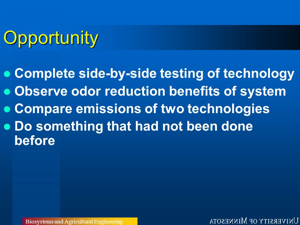 Biosystems and Agricultural Engineering Opportunity Complete side-by-side testing of technology Observe odor reduction benefits of system Compare emissions of two technologies Do something that had not been done before