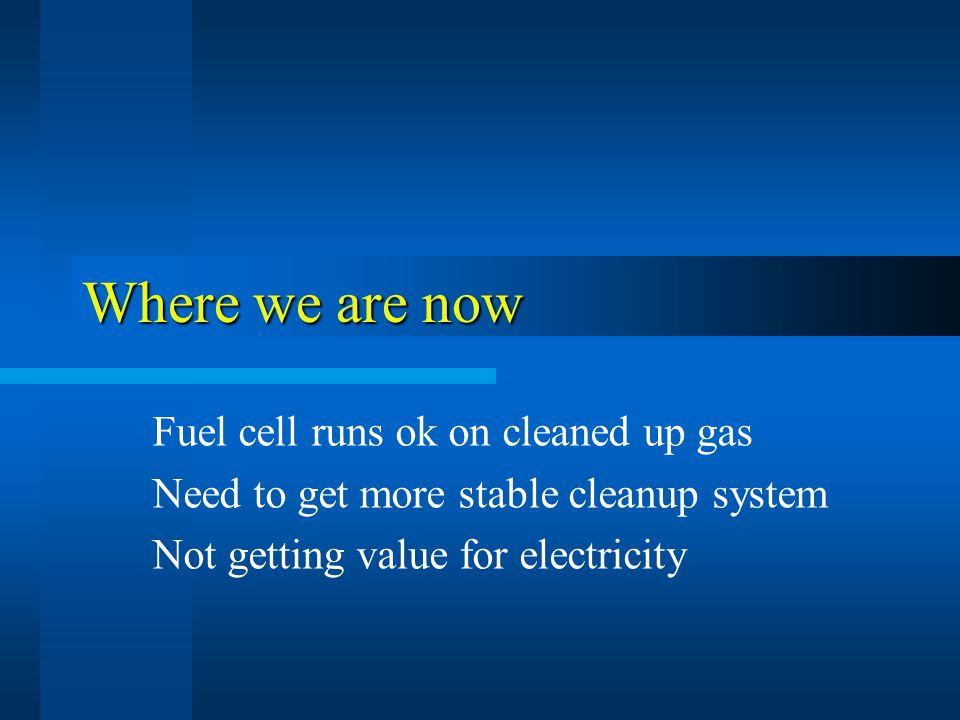 Where we are now Fuel cell runs ok on cleaned up gas Need to get more stable cleanup system Not getting value for electricity