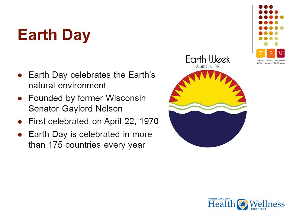 Earth Day celebrates the Earth s natural environment Founded by former Wisconsin Senator Gaylord Nelson First celebrated on April 22, 1970 Earth Day is celebrated in more than 175 countries every year