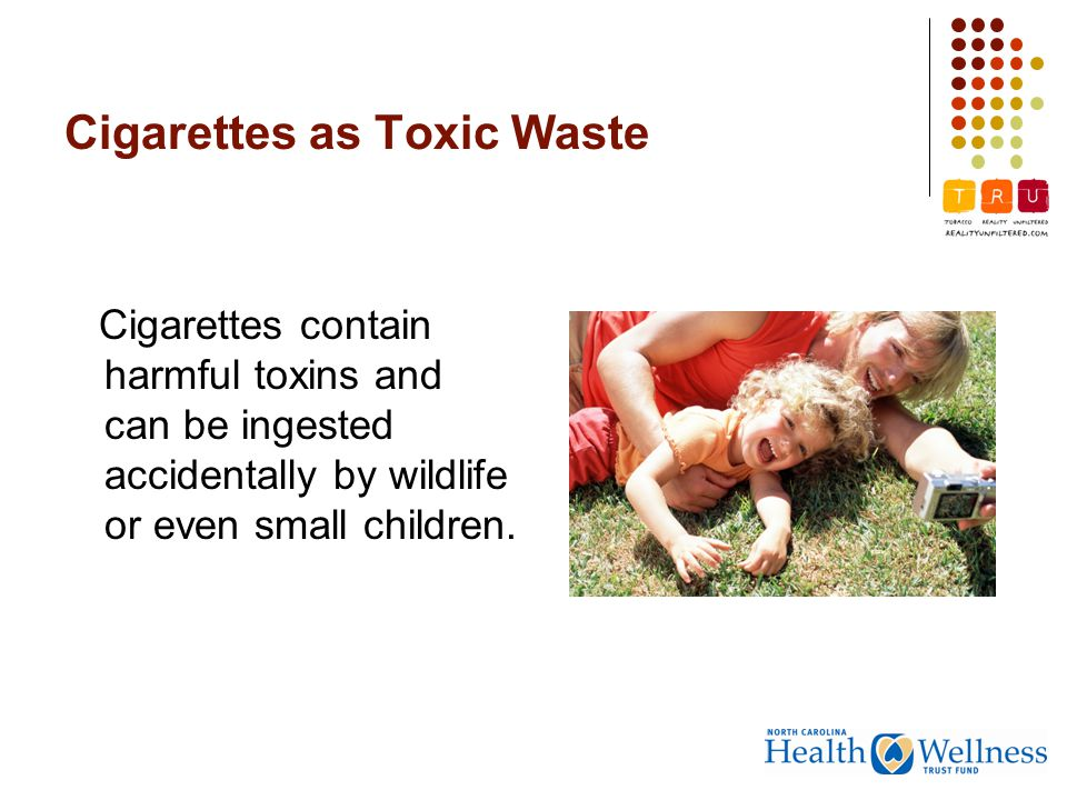 Cigarettes as Toxic Waste Cigarettes contain harmful toxins and can be ingested accidentally by wildlife or even small children.