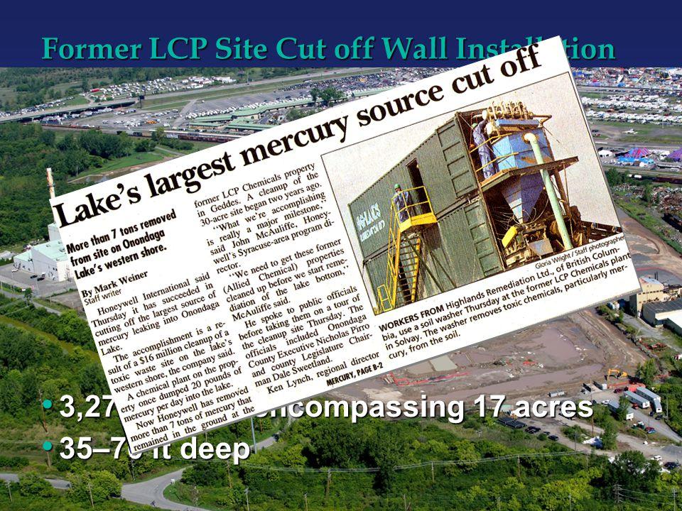 Former LCP Site Cut off Wall Installation 3,277 ft long, encompassing 17 acres 3,277 ft long, encompassing 17 acres 35–70 ft deep 35–70 ft deep
