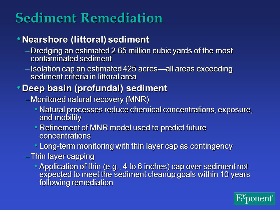 Sediment Remediation Nearshore (littoral) sediment Nearshore (littoral) sediment –Dredging an estimated 2.65 million cubic yards of the most contaminated sediment –Isolation cap an estimated 425 acres—all areas exceeding sediment criteria in littoral area Deep basin (profundal) sediment Deep basin (profundal) sediment –Monitored natural recovery (MNR) Natural processes reduce chemical concentrations, exposure, and mobility Natural processes reduce chemical concentrations, exposure, and mobility Refinement of MNR model used to predict future concentrations Refinement of MNR model used to predict future concentrations Long-term monitoring with thin layer cap as contingency Long-term monitoring with thin layer cap as contingency –Thin layer capping Application of thin (e.g., 4 to 6 inches) cap over sediment not expected to meet the sediment cleanup goals within 10 years following remediation Application of thin (e.g., 4 to 6 inches) cap over sediment not expected to meet the sediment cleanup goals within 10 years following remediation