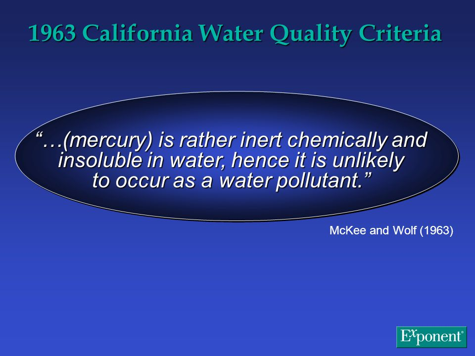 …(mercury) is rather inert chemically and insoluble in water, hence it is unlikely to occur as a water pollutant. McKee and Wolf (1963) 1963 California Water Quality Criteria