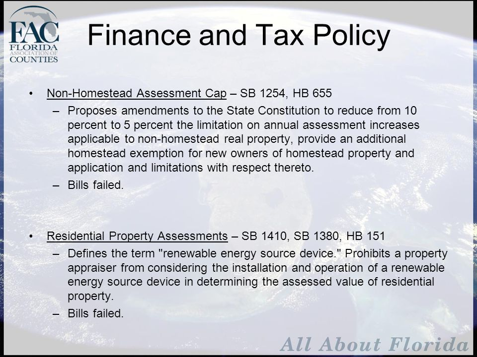 Finance and Tax Policy Non-Homestead Assessment Cap – SB 1254, HB 655 –Proposes amendments to the State Constitution to reduce from 10 percent to 5 percent the limitation on annual assessment increases applicable to non-homestead real property, provide an additional homestead exemption for new owners of homestead property and application and limitations with respect thereto.