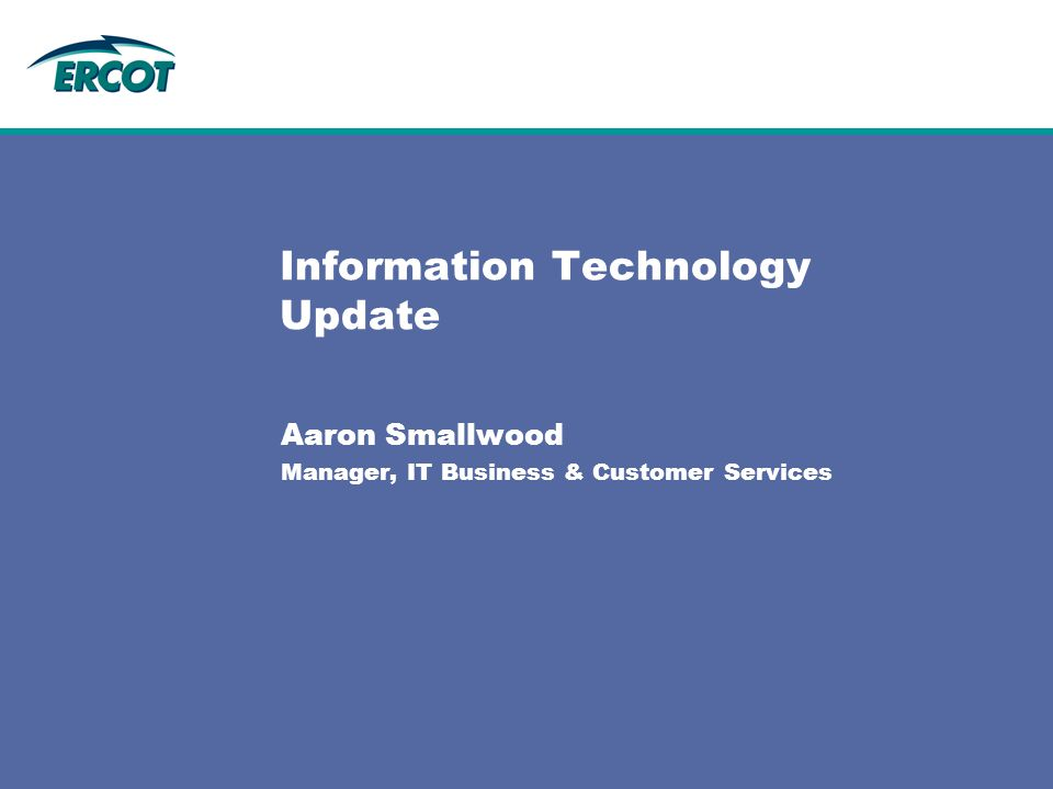 Information Technology Update Aaron Smallwood Manager, IT Business & Customer Services