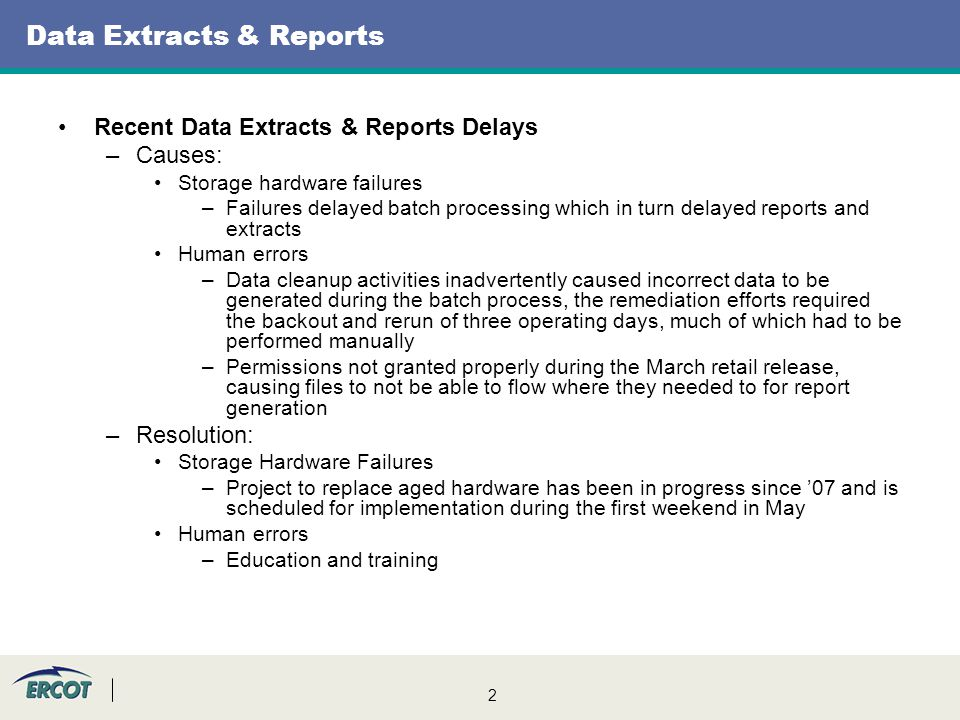 2 Data Extracts & Reports Recent Data Extracts & Reports Delays –Causes: Storage hardware failures –Failures delayed batch processing which in turn delayed reports and extracts Human errors –Data cleanup activities inadvertently caused incorrect data to be generated during the batch process, the remediation efforts required the backout and rerun of three operating days, much of which had to be performed manually –Permissions not granted properly during the March retail release, causing files to not be able to flow where they needed to for report generation –Resolution: Storage Hardware Failures –Project to replace aged hardware has been in progress since '07 and is scheduled for implementation during the first weekend in May Human errors –Education and training