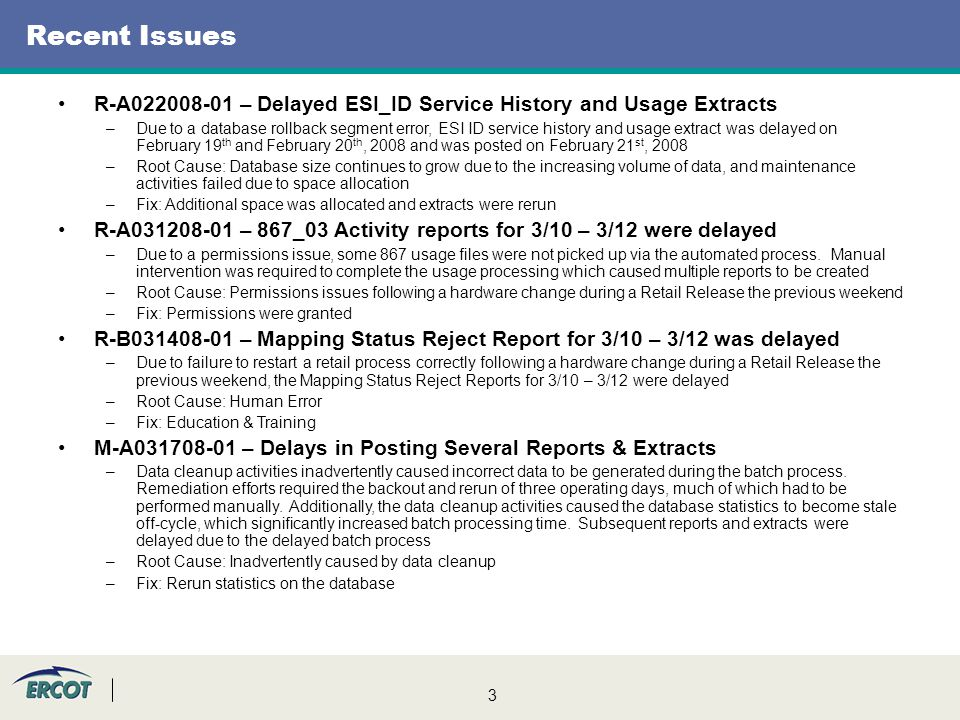 3 Recent Issues R-A022008-01 – Delayed ESI_ID Service History and Usage Extracts –Due to a database rollback segment error, ESI ID service history and usage extract was delayed on February 19 th and February 20 th, 2008 and was posted on February 21 st, 2008 –Root Cause: Database size continues to grow due to the increasing volume of data, and maintenance activities failed due to space allocation –Fix: Additional space was allocated and extracts were rerun R-A031208-01 – 867_03 Activity reports for 3/10 – 3/12 were delayed –Due to a permissions issue, some 867 usage files were not picked up via the automated process.