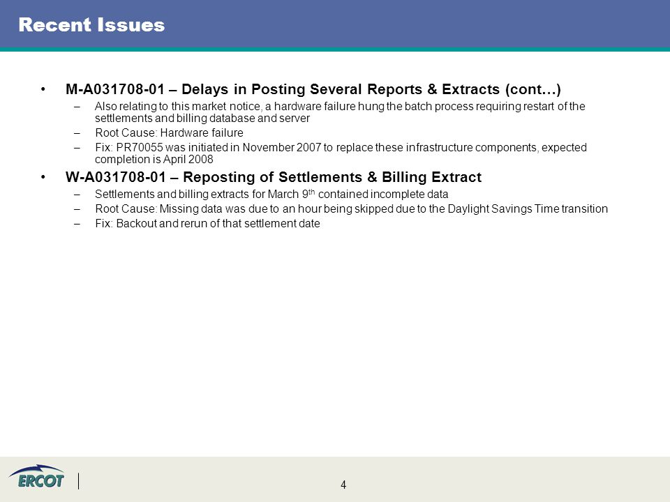 4 Recent Issues M-A031708-01 – Delays in Posting Several Reports & Extracts (cont…) –Also relating to this market notice, a hardware failure hung the batch process requiring restart of the settlements and billing database and server –Root Cause: Hardware failure –Fix: PR70055 was initiated in November 2007 to replace these infrastructure components, expected completion is April 2008 W-A031708-01 – Reposting of Settlements & Billing Extract –Settlements and billing extracts for March 9 th contained incomplete data –Root Cause: Missing data was due to an hour being skipped due to the Daylight Savings Time transition –Fix: Backout and rerun of that settlement date