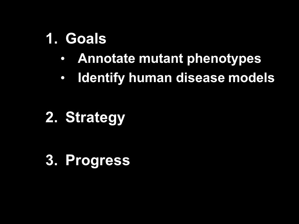 1.Goals Annotate mutant phenotypes Identify human disease models 2.Strategy 3.Progress