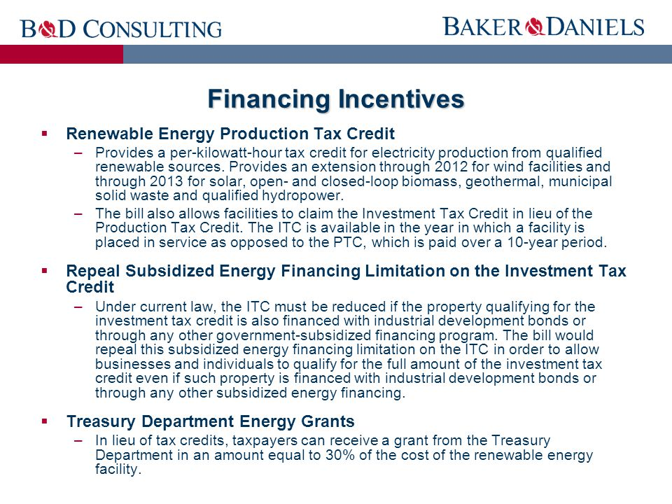 Financing Incentives  Renewable Energy Production Tax Credit –Provides a per-kilowatt-hour tax credit for electricity production from qualified renewable sources.