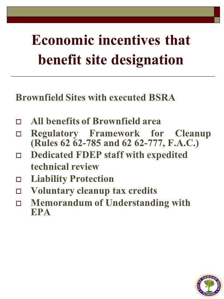 Economic incentives that benefit site designation Brownfield Sites with executed BSRA  All benefits of Brownfield area  Regulatory Framework for Cleanup (Rules 62 62-785 and 62 62-777, F.A.C.)  Dedicated FDEP staff with expedited technical review  Liability Protection  Voluntary cleanup tax credits  Memorandum of Understanding with EPA