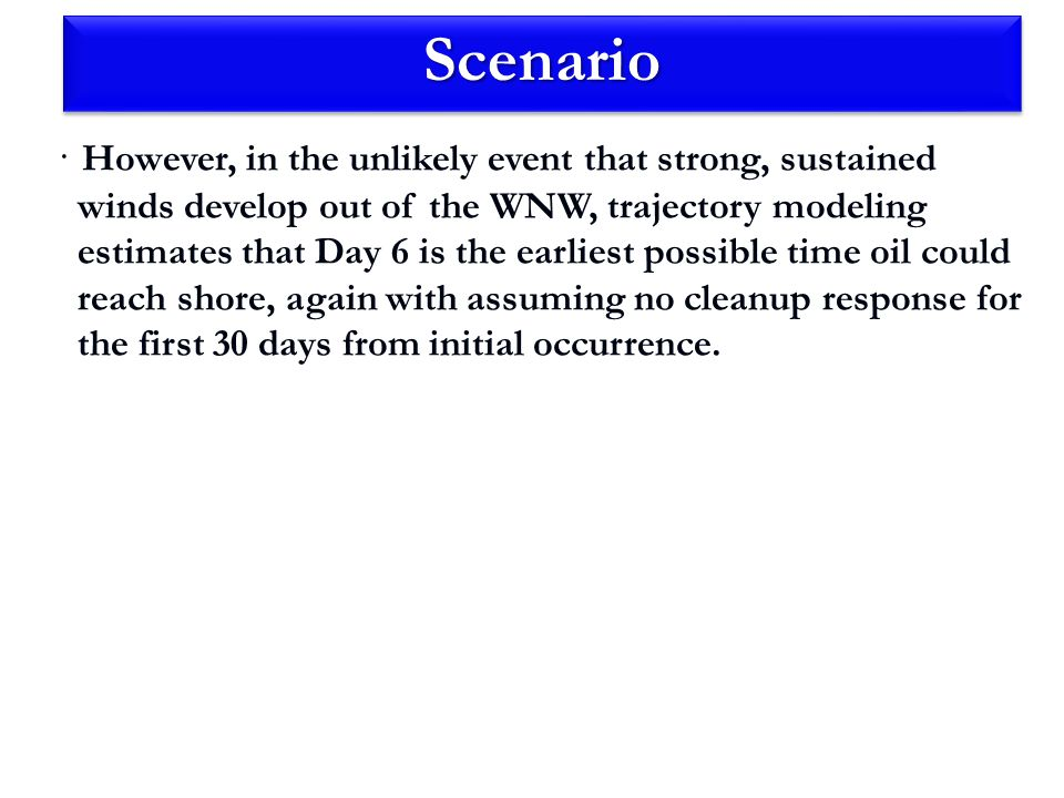ScenarioScenario · However, in the unlikely event that strong, sustained winds develop out of the WNW, trajectory modeling estimates that Day 6 is the earliest possible time oil could reach shore, again with assuming no cleanup response for the first 30 days from initial occurrence.