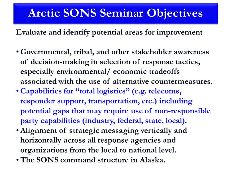 Arctic SONS Seminar Objectives Evaluate and identify potential areas for improvement Governmental, tribal, and other stakeholder awareness of decision-making in selection of response tactics, especially environmental/ economic tradeoffs associated with the use of alternative countermeasures.