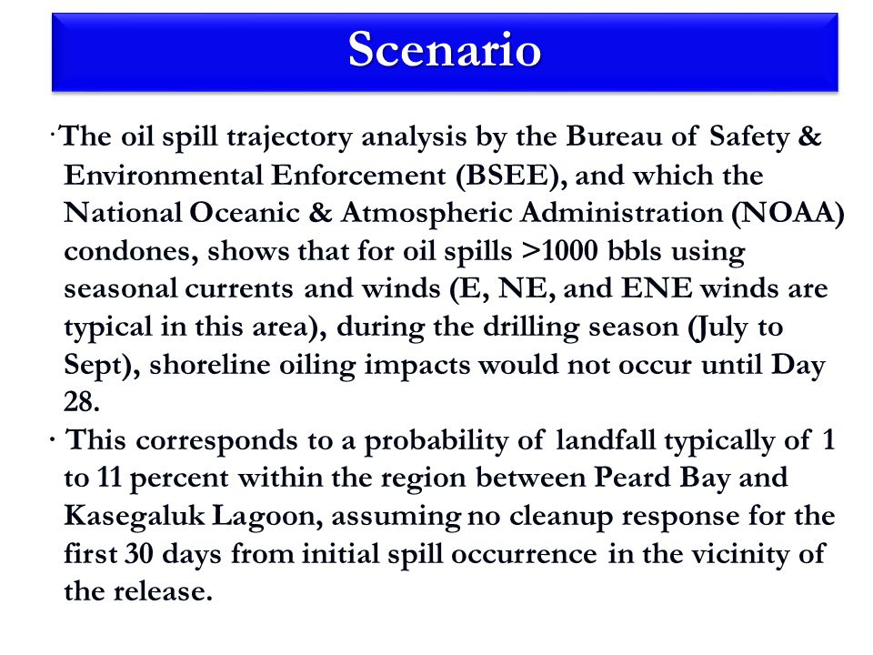 ScenarioScenario · The oil spill trajectory analysis by the Bureau of Safety & Environmental Enforcement (BSEE), and which the National Oceanic & Atmospheric Administration (NOAA) condones, shows that for oil spills >1000 bbls using seasonal currents and winds (E, NE, and ENE winds are typical in this area), during the drilling season (July to Sept), shoreline oiling impacts would not occur until Day 28.