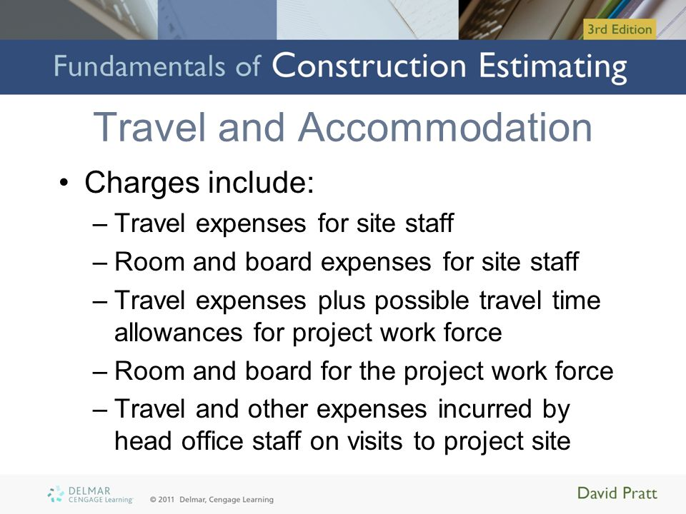 Travel and Accommodation Charges include: –Travel expenses for site staff –Room and board expenses for site staff –Travel expenses plus possible travel time allowances for project work force –Room and board for the project work force –Travel and other expenses incurred by head office staff on visits to project site