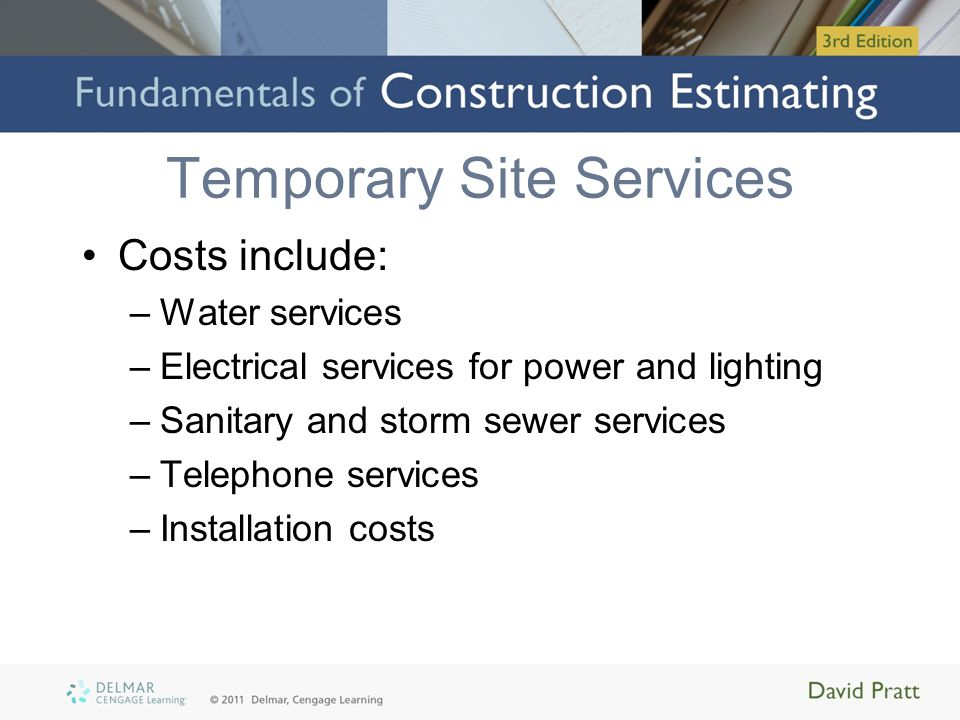 Temporary Site Services Costs include: –Water services –Electrical services for power and lighting –Sanitary and storm sewer services –Telephone services –Installation costs