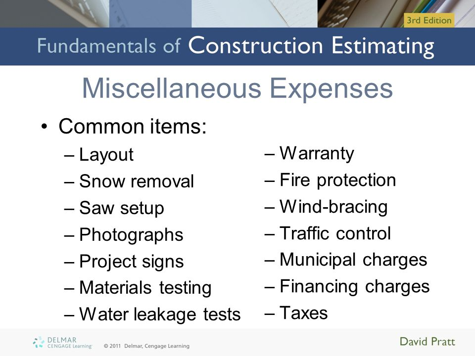 Miscellaneous Expenses Common items: –Layout –Snow removal –Saw setup –Photographs –Project signs –Materials testing –Water leakage tests –Warranty –Fire protection –Wind-bracing –Traffic control –Municipal charges –Financing charges –Taxes