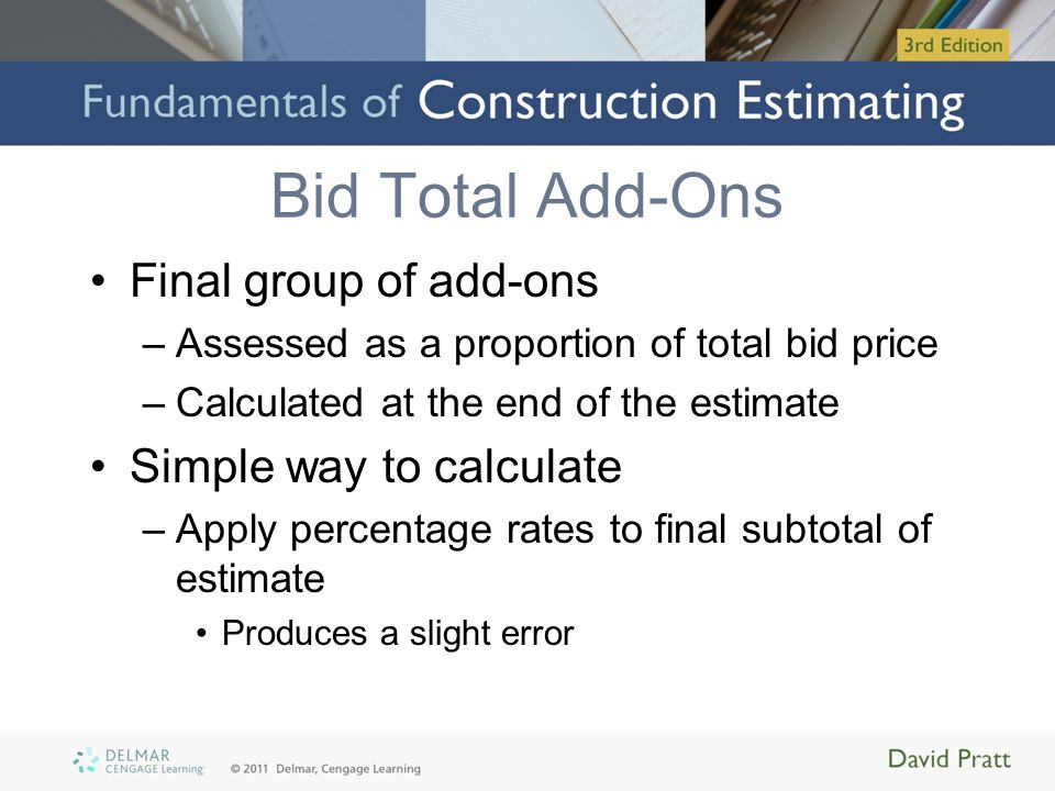Bid Total Add-Ons Final group of add-ons –Assessed as a proportion of total bid price –Calculated at the end of the estimate Simple way to calculate –Apply percentage rates to final subtotal of estimate Produces a slight error